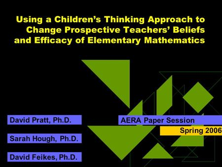 Using a Children's Thinking Approach to Change Prospective Teachers' Beliefs and Efficacy of Elementary Mathematics AERA Paper Session Sarah Hough, Ph.D.