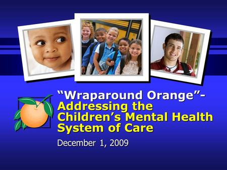 """Wraparound Orange""- Addressing the Children's Mental Health System of Care December 1, 2009."