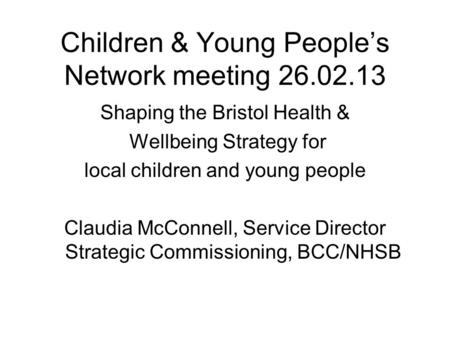 Children & Young People's Network meeting 26.02.13 Shaping the Bristol Health & Wellbeing Strategy for local children and young people Claudia McConnell,