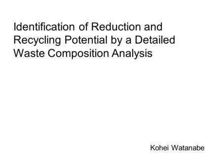 Identification of Reduction and Recycling Potential by a Detailed Waste Composition Analysis Kohei Watanabe.