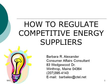 NASUCA 20111 HOW TO REGULATE COMPETITIVE <strong>ENERGY</strong> SUPPLIERS Barbara R. Alexander Consumer Affairs Consultant 83 Wedgewood Dr. Winthrop, Maine 04364 (207)395-4143.