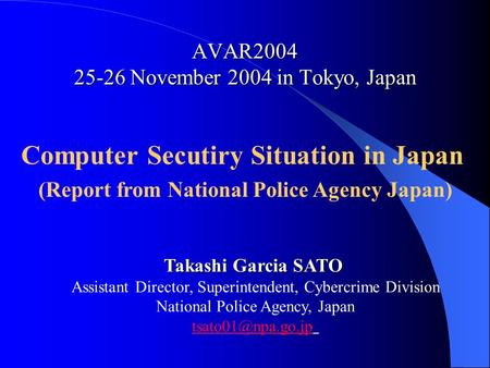 AVAR2004 25-26 November 2004 in Tokyo, Japan Computer Secutiry Situation in Japan (Report from National Police Agency Japan) Takashi Garcia SATO Assistant.