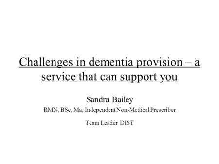Challenges in dementia provision – a service that can support you Sandra Bailey RMN, BSc, Ma, Independent Non-Medical Prescriber Team Leader DIST.