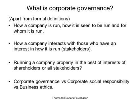 Thomson Reuters Foundation What is corporate governance? (Apart from formal definitions) How a company is run, how it is seen to be run and for whom it.