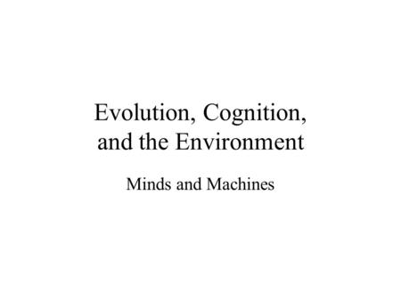 Evolution, Cognition, and the Environment Minds and Machines.