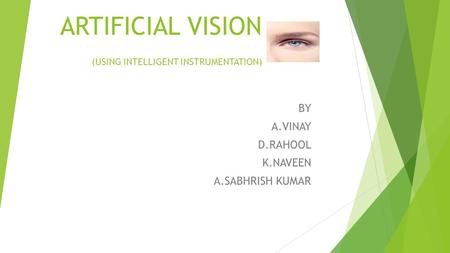 ARTIFICIAL VISION (USING INTELLIGENT INSTRUMENTATION) BY A.VINAY D.RAHOOL K.NAVEEN A.SABHRISH KUMAR.