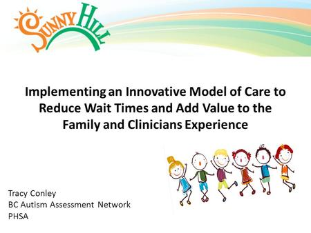 Implementing an Innovative Model of Care to Reduce Wait Times and Add Value to the Family and Clinicians Experience Tracy Conley BC Autism Assessment Network.