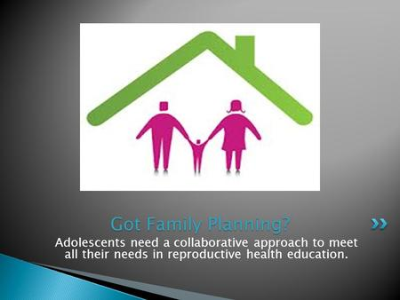 Adolescents need a collaborative approach to meet all their needs in reproductive health education. Got Family Planning?