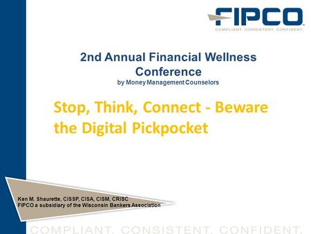 2nd Annual Financial Wellness Conference by Money Management Counselors Ken M. Shaurette, CISSP, CISA, CISM, CRISC FIPCO a subsidiary of the Wisconsin.
