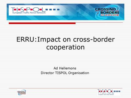 ERRU:Impact on cross-border cooperation Ad Hellemons Director TISPOL Organisation.