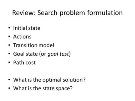 Review: Search problem formulation Initial state Actions Transition model Goal state (or goal test) Path cost What is the optimal solution? What is the.