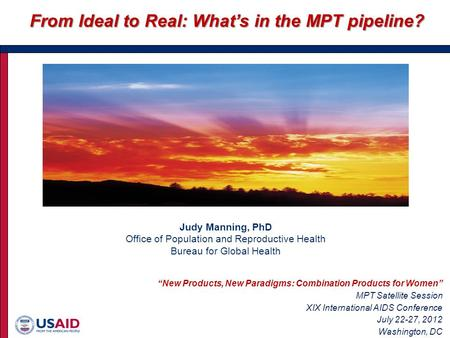 "Judy Manning, PhD Office of Population and Reproductive Health Bureau for Global Health From Ideal to Real: What's in the MPT pipeline? ""New Products,"