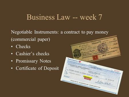 Business Law -- week 7 Negotiable Instruments: a contract to pay money (commercial paper) Checks Cashier's checks Promissary Notes Certificate of Deposit.
