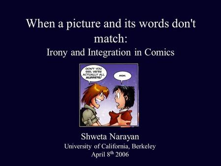 When a picture and its words don't match: Irony and Integration in Comics Shweta Narayan University of California, Berkeley April 8 th 2006.