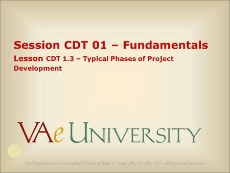 This Presentation is a Copyrighted Property of Waller S. Poage, AIA, CSI, MAI, CVS – All Rights are Reserved Session CDT 01 – Fundamentals Lesson CDT 1.3.