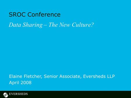 SROC Conference Data Sharing – The New Culture? Elaine Fletcher, Senior Associate, Eversheds LLP April 2008.
