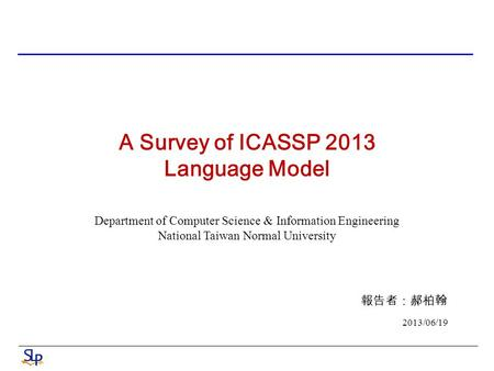 A Survey of ICASSP 2013 Language Model Department of Computer Science & Information Engineering National Taiwan Normal University 報告者:郝柏翰 2013/06/19.