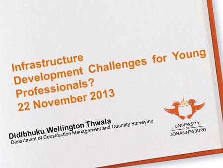 Infrastructure Development Challenges for Young Professionals? 22 November 2013 Didibhuku Wellington Thwala Department of Construction Management and Quantity.