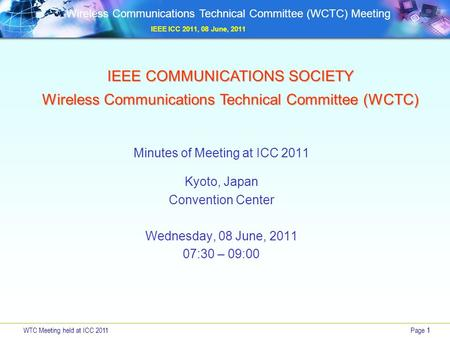 WTC Meeting held at ICC 2011Page 1 Wireless Communications Technical Committee (WCTC) Meeting IEEE ICC 2011, 08 June, 2011 IEEE COMMUNICATIONS SOCIETY.