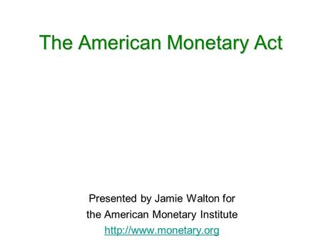 The American Monetary Act Presented by Jamie Walton for the American Monetary Institute
