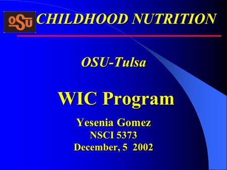 OSU-Tulsa WIC Program Yesenia Gomez NSCI 5373 December, 5 2002 CHILDHOOD NUTRITION.