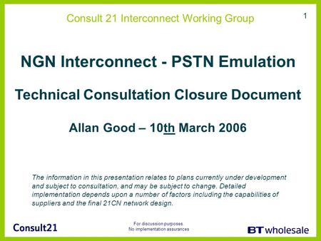 For discussion purposes. No implementation assurances 1 Consult 21 Interconnect Working Group NGN Interconnect - PSTN Emulation Technical Consultation.