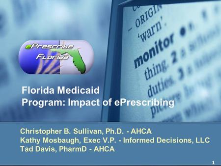 1 Florida Medicaid Program: Impact of ePrescribing Christopher B. Sullivan, Ph.D. - AHCA Kathy Mosbaugh, Exec V.P. - Informed Decisions, LLC Tad Davis,