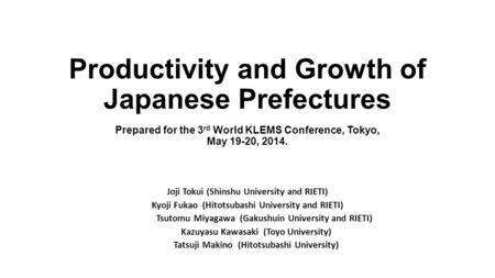 Productivity and Growth of Japanese Prefectures Prepared for the 3 rd World KLEMS Conference, Tokyo, May 19-20, 2014. Joji Tokui (Shinshu University and.