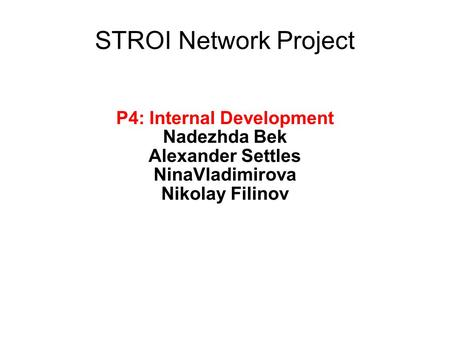 STROI Network Project P4: Internal Development Nadezhda Bek Alexander Settles NinaVladimirova Nikolay Filinov.