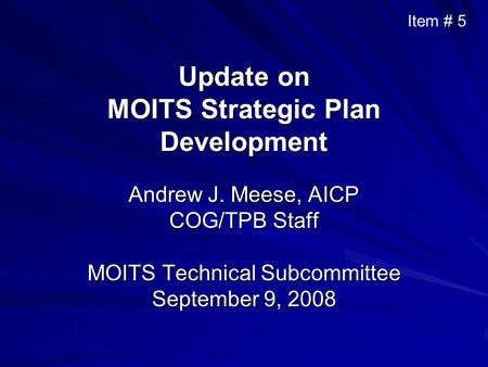 Update on MOITS Strategic Plan Development Andrew J. Meese, AICP COG/TPB Staff MOITS Technical Subcommittee September 9, 2008 Item # 5.