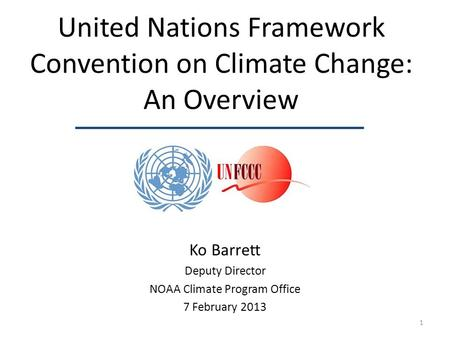United Nations Framework Convention on Climate Change: An Overview Ko Barrett Deputy Director NOAA Climate Program Office 7 February 2013 1.