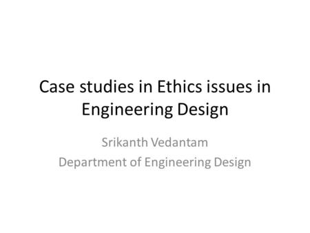 Case studies in Ethics issues in Engineering Design Srikanth Vedantam Department of Engineering Design.