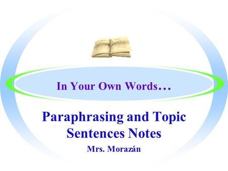 In Your Own Words … Paraphrasing and Topic Sentences Notes Mrs. Morazán.