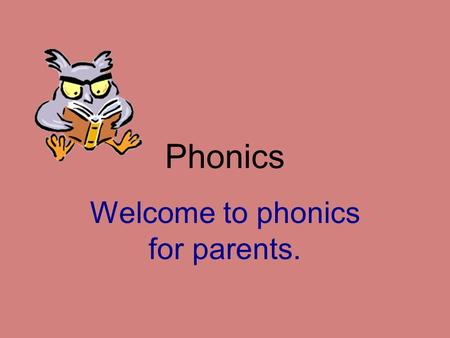 Phonics Welcome to phonics for parents.. Aims To introduce the main features of our phonics programme To give advice on how best to support your child.