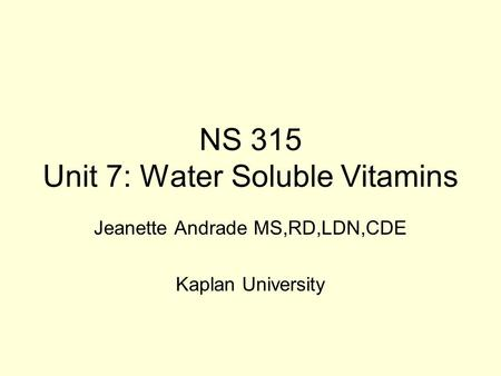 NS 315 Unit 7: Water Soluble Vitamins Jeanette Andrade MS,RD,LDN,CDE Kaplan University.
