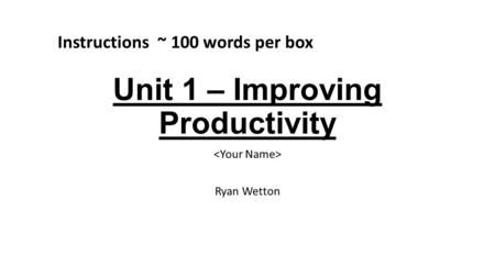 Unit 1 – Improving Productivity Ryan Wetton Instructions ~ 100 words per box.