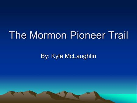 The Mormon Pioneer Trail By: Kyle McLaughlin. Where It Started The trail started in the Illinois. The trail ended in Utah. The trail was 1,200 miles long.