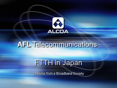 FTTH in Japan Lessons from a Broadband Society. AFL Telecommunications: AFL = Alcoa Fujikura, Ltd. Established in 1984 to provide optical products for.