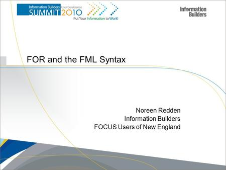 Copyright 2007, Information Builders. Slide 1 FOR and the FML Syntax Noreen Redden Information Builders FOCUS Users of New England.