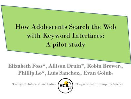 How Adolescents Search the Web with Keyword Interfaces: A pilot study Elizabeth Foss*, Allison Druin*, Robin Brewer †, Phillip Lo*, Luis Sanchez †, Evan.