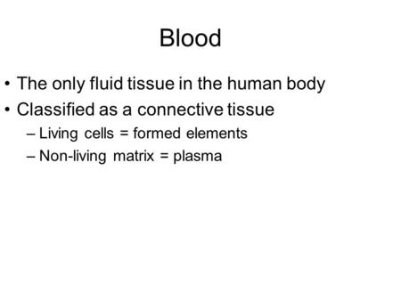 Blood The only fluid tissue in the human body Classified as a connective tissue –Living cells = formed elements –Non-living matrix = plasma.