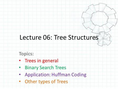 Lecture 06: Tree Structures Topics: Trees in general Binary Search Trees Application: Huffman Coding Other types of Trees.