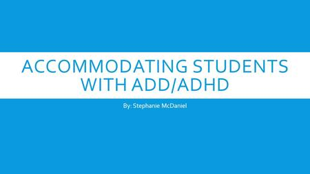 ACCOMMODATING STUDENTS WITH ADD/ADHD By: Stephanie McDaniel.