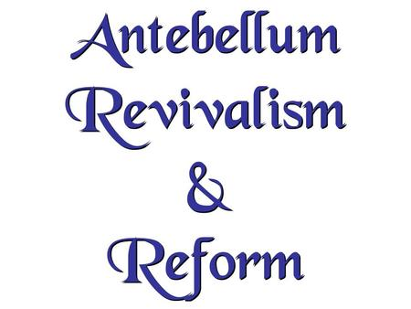 Antebellum Revivalism & Reform. Reform movement came about because of the Market Revolution 1.Led by the Middle Class 2.Belief in the goodness of human.
