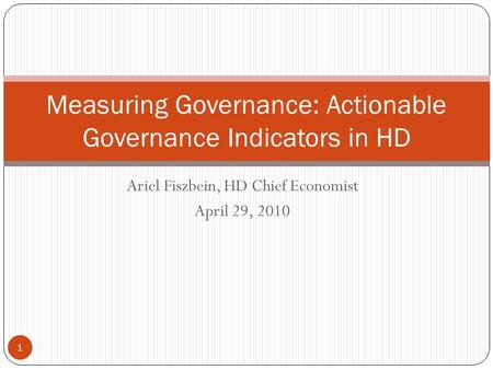 Ariel Fiszbein, HD Chief Economist April 29, 2010 Measuring Governance: Actionable Governance Indicators in HD 1.