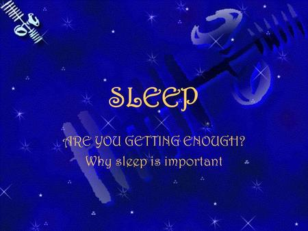 SLEEP ARE YOU GETTING ENOUGH? Why sleep is important.