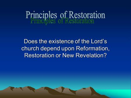 Does the existence of the Lord's church depend upon Reformation, Restoration or New Revelation?