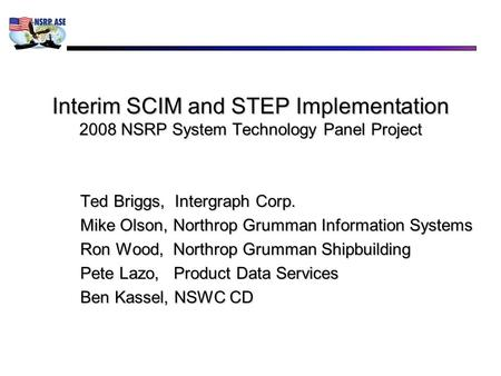Interim SCIM and STEP Implementation 2008 NSRP System Technology Panel Project Ted Briggs, Intergraph Corp. Mike Olson, Northrop Grumman Information Systems.