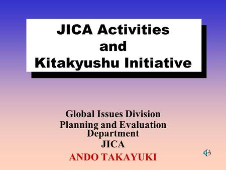 JICA Activities and Kitakyushu Initiative Global Issues Division Planning and Evaluation Department JICA ANDO TAKAYUKI.