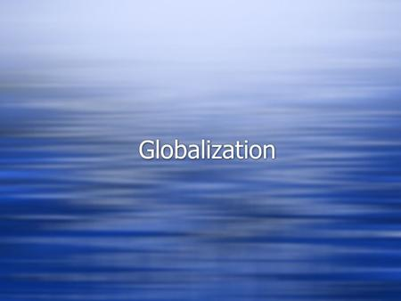 Globalization. What is Globalization?  The shift toward a more integrated and interdependent world economy  Two components:  The globalization of markets.